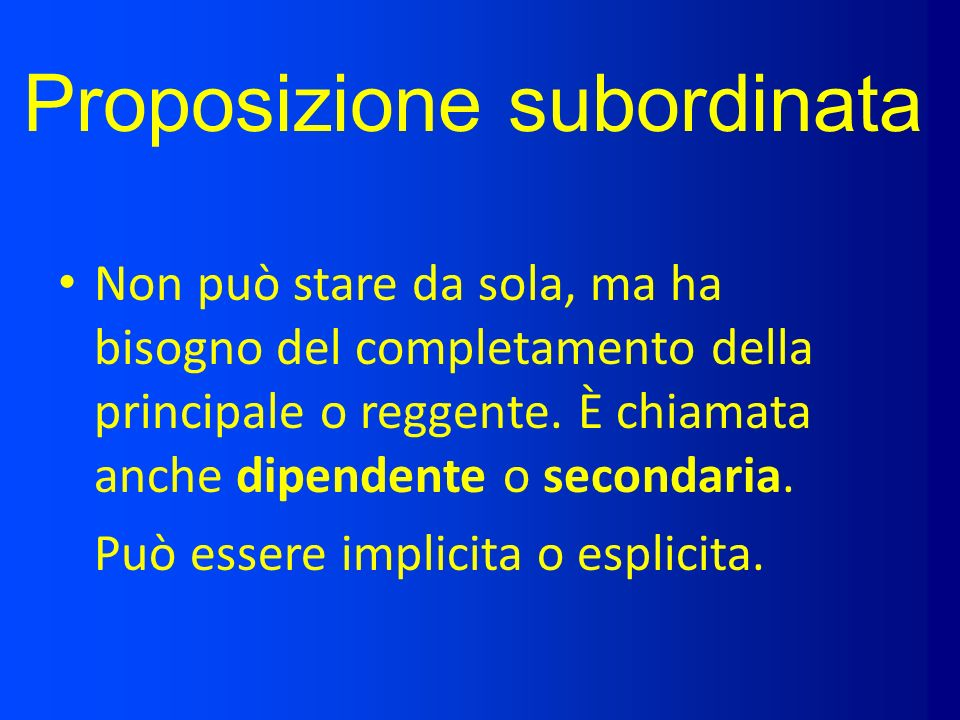 Proposizione subordinata Non può stare da sola, ma ha bisogno del completamento della principale o reggente. È chiamata anche dipendente o secondaria.