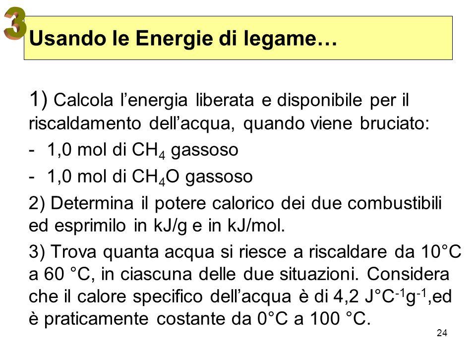 24 Usando le Energie di legame… 1) Calcola lenergia liberata e disponibile per il riscaldamento dellacqua, quando viene bruciato: -1,0 mol di CH 4 gas