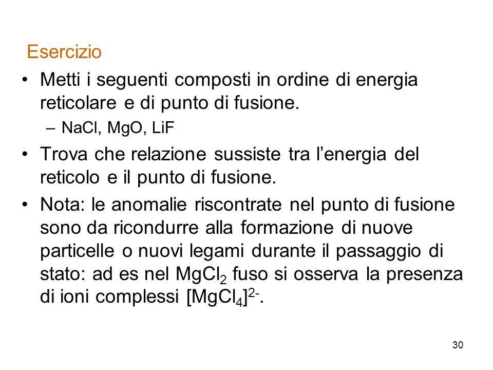 30 Esercizio Metti i seguenti composti in ordine di energia reticolare e di punto di fusione. –NaCl, MgO, LiF Trova che relazione sussiste tra lenergi