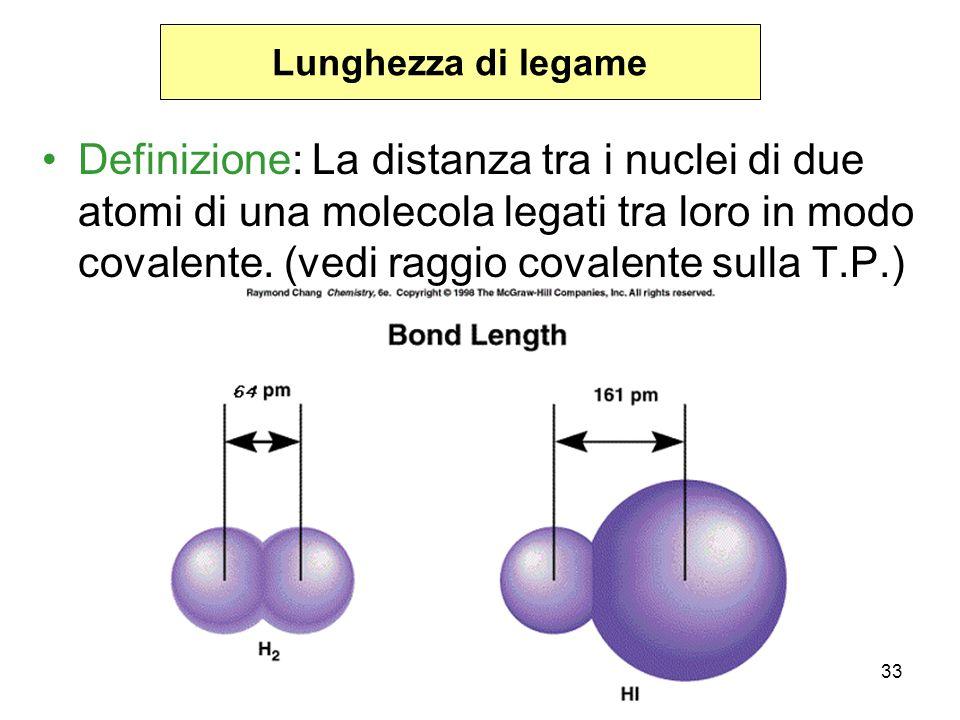 33 Lunghezza di legame Definizione: La distanza tra i nuclei di due atomi di una molecola legati tra loro in modo covalente. (vedi raggio covalente su