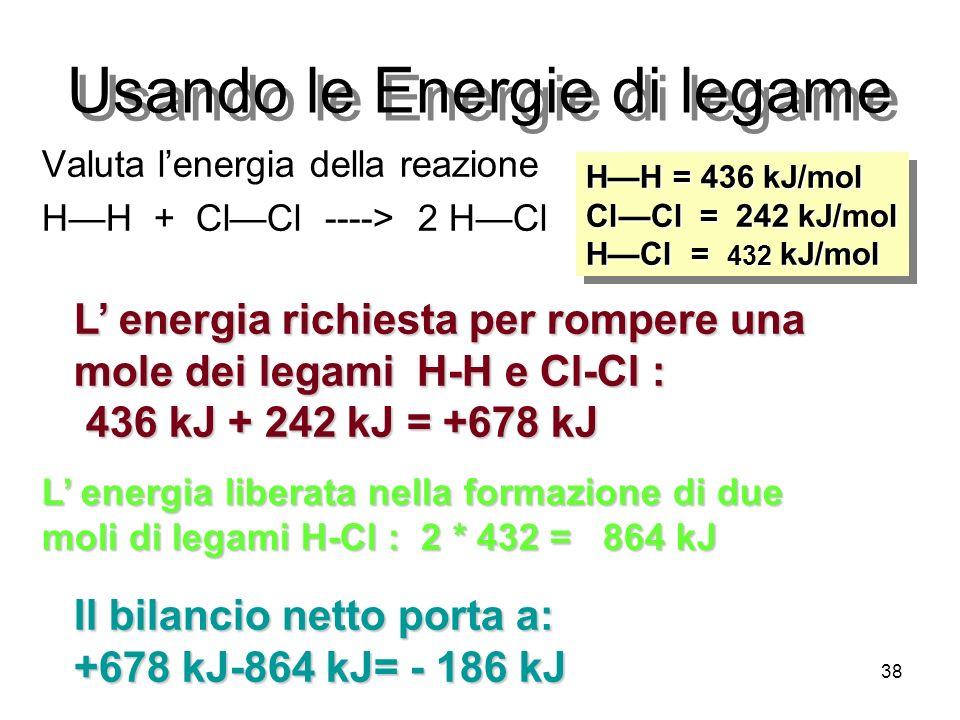 38 Usando le Energie di legame Valuta lenergia della reazione HH + ClCl ----> 2 HCl HH = 436 kJ/mol ClCl = 242 kJ/mol HCl = 432 kJ/mol HH = 436 kJ/mol