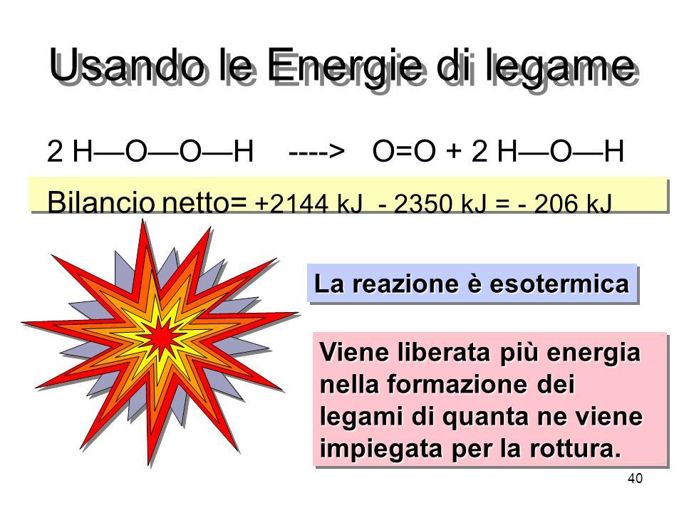 40 Usando le Energie di legame 2 HOOH ----> O=O + 2 HOH Bilancio netto= +2144 kJ - 2350 kJ = - 206 kJ La reazione è esotermica Viene liberata più ener