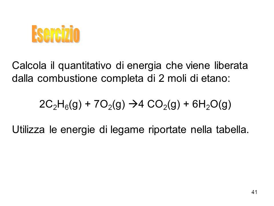41 Calcola il quantitativo di energia che viene liberata dalla combustione completa di 2 moli di etano: 2C 2 H 6 (g) + 7O 2 (g) 4 CO 2 (g) + 6H 2 O(g)