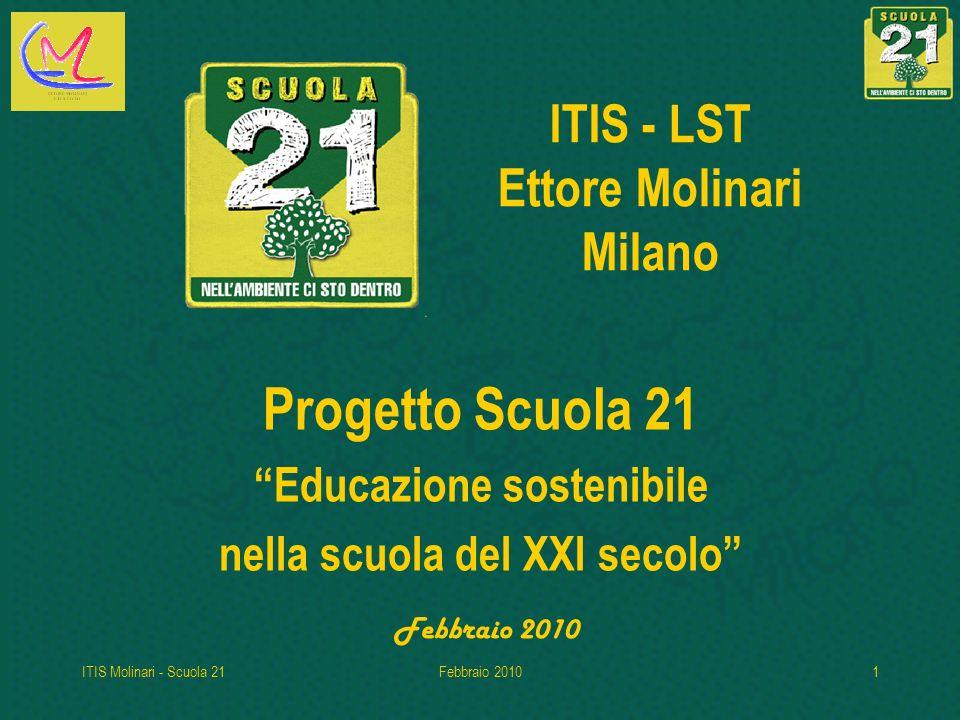 ITIS Molinari - Scuola 21Febbraio 20101 ITIS - LST Ettore Molinari Milano Progetto Scuola 21 Educazione sostenibile nella scuola del XXI secolo Febbraio 2010