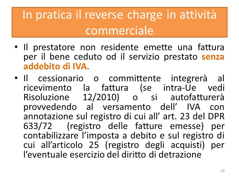 In pratica il reverse charge in attività commerciale Il prestatore non residente emette una fattura per il bene ceduto od il servizio prestato senza a