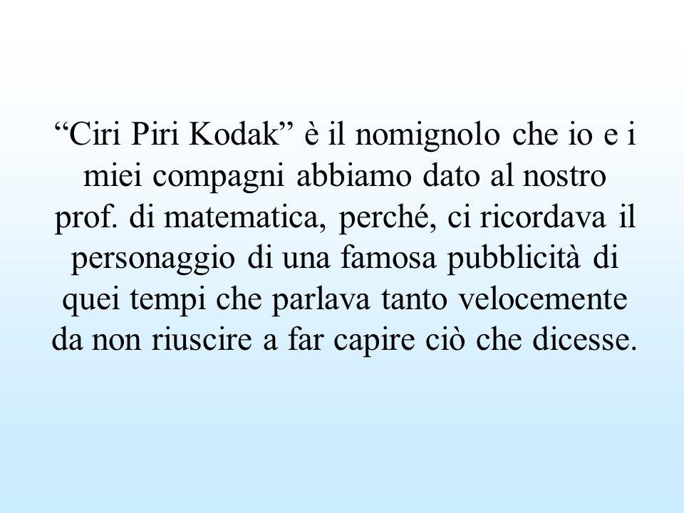 Ciri Piri Kodak è il nomignolo che io e i miei compagni abbiamo dato al nostro prof. di matematica, perché, ci ricordava il personaggio di una famosa