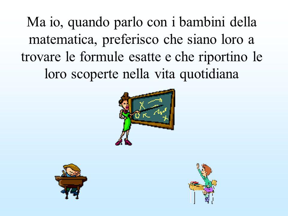 Ma io, quando parlo con i bambini della matematica, preferisco che siano loro a trovare le formule esatte e che riportino le loro scoperte nella vita