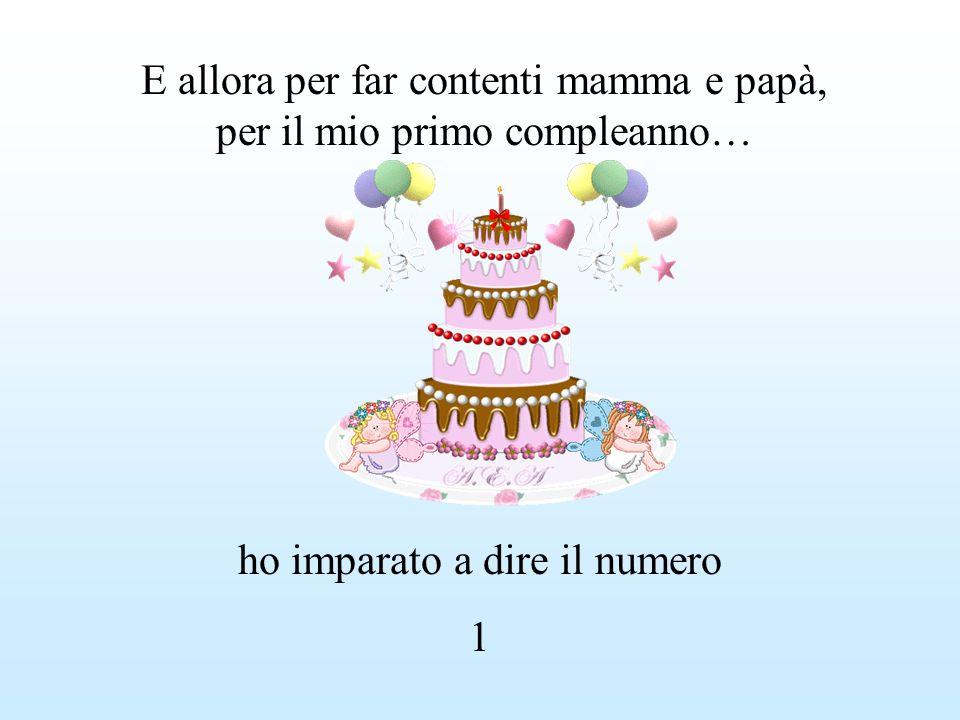 E allora per far contenti mamma e papà, per il mio primo compleanno… ho imparato a dire il numero 1