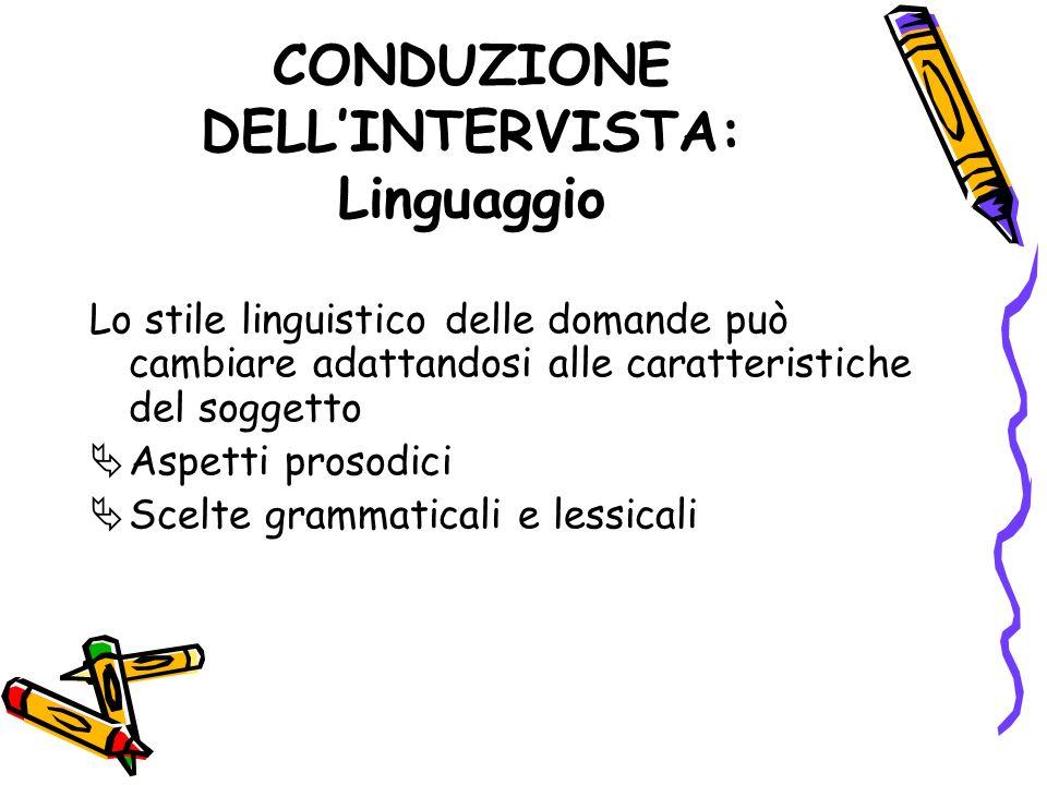 CONDUZIONE DELLINTERVISTA: Linguaggio Lo stile linguistico delle domande può cambiare adattandosi alle caratteristiche del soggetto Aspetti prosodici