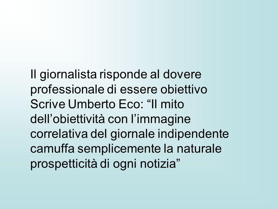 Il giornalista risponde al dovere professionale di essere obiettivo Scrive Umberto Eco: Il mito dellobiettività con limmagine correlativa del giornale indipendente camuffa semplicemente la naturale prospetticità di ogni notizia