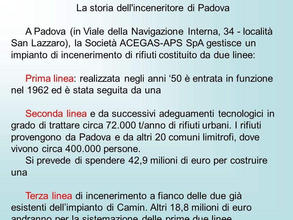 La storia dell inceneritore di Padova A Padova (in Viale della Navigazione Interna, 34 - località San Lazzaro), la Società ACEGAS-APS SpA gestisce un impianto di incenerimento di rifiuti costituito da due linee: Prima linea: realizzata negli anni 50 è entrata in funzione nel 1962 ed è stata seguita da una Seconda linea e da successivi adeguamenti tecnologici in grado di trattare circa 72.000 t/anno di rifiuti urbani.