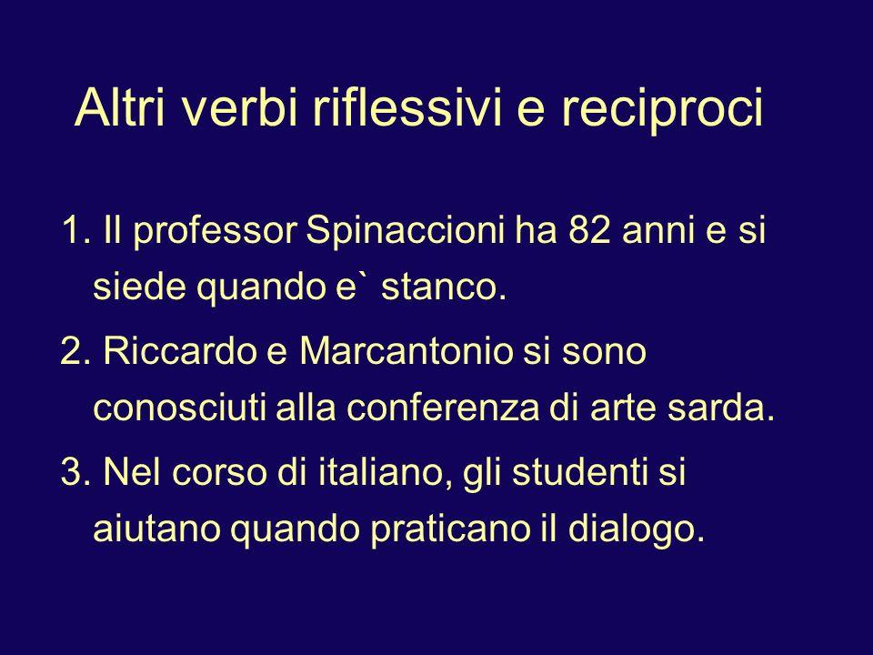 Altri verbi riflessivi e reciproci 1. Il professor Spinaccioni ha 82 anni e si siede quando e` stanco. 2. Riccardo e Marcantonio si sono conosciuti al