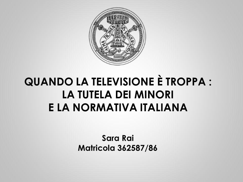 QUANDO LA TELEVISIONE È TROPPA : LA TUTELA DEI MINORI E LA NORMATIVA ITALIANA Sara Rai Matricola 362587/86