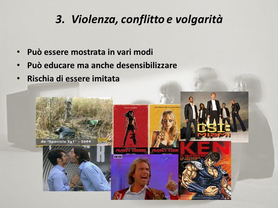 3.Violenza, conflitto e volgarità Può essere mostrata in vari modi Può educare ma anche desensibilizzare Rischia di essere imitata