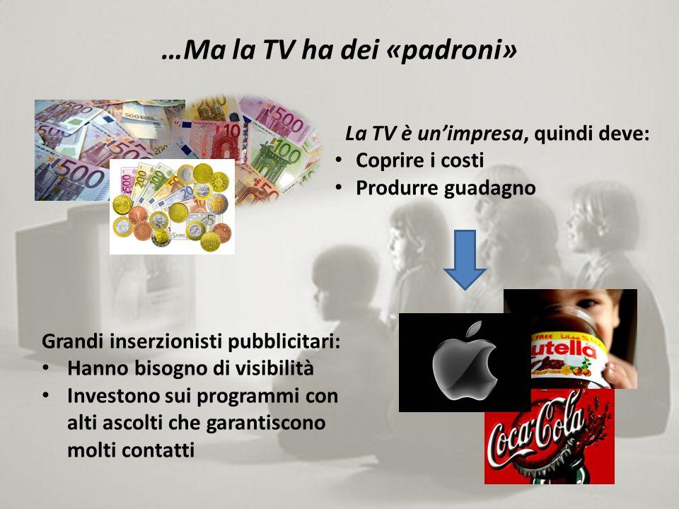 …Ma la TV ha dei «padroni» La TV è unimpresa, quindi deve: Coprire i costi Produrre guadagno Grandi inserzionisti pubblicitari: Hanno bisogno di visibilità Investono sui programmi con alti ascolti che garantiscono molti contatti