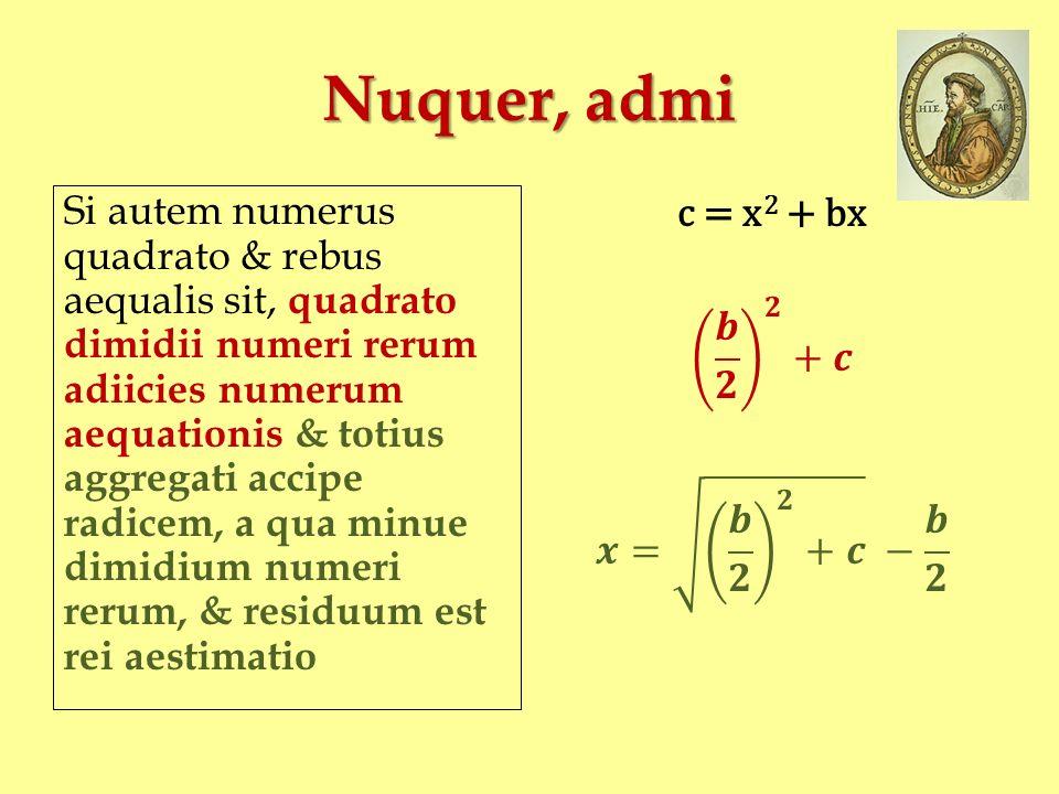 Nuquer, admi Si autem numerus quadrato & rebus aequalis sit, quadrato dimidii numeri rerum adiicies numerum aequationis & totius aggregati accipe radi