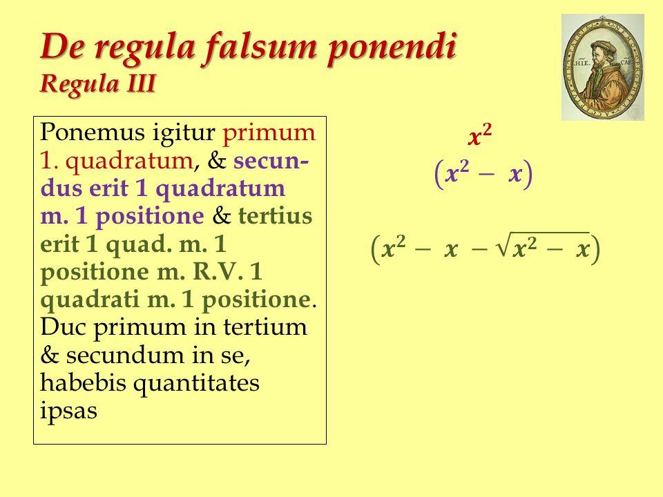 De regula falsum ponendi Regula III Ponemus igitur primum 1. quadratum, & secun- dus erit 1 quadratum m. 1 positione & tertius erit 1 quad. m. 1 posit