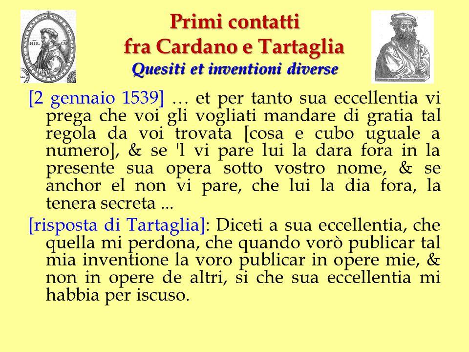 Primi contatti fra Cardano e Tartaglia Quesiti et inventioni diverse [2 gennaio 1539] … et per tanto sua eccellentia vi prega che voi gli vogliati man