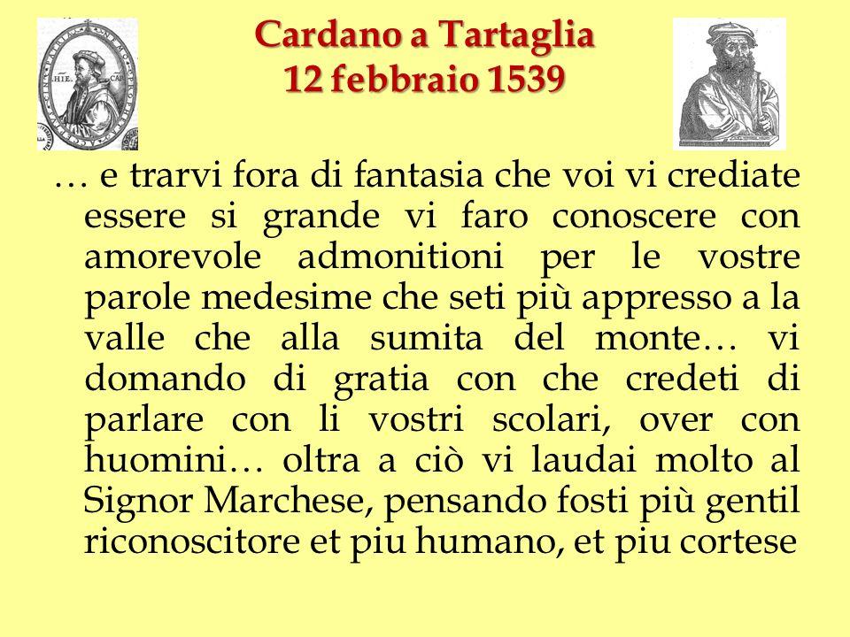 Cardano a Tartaglia 12 febbraio 1539 … e trarvi fora di fantasia che voi vi crediate essere si grande vi faro conoscere con amorevole admonitioni per