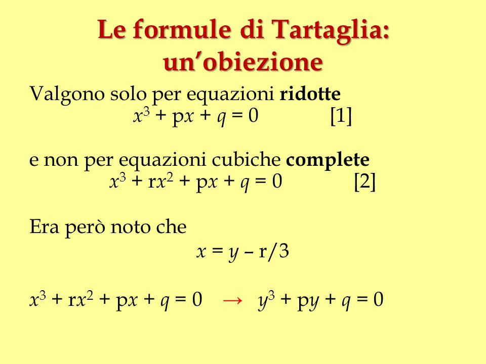 Le formule di Tartaglia: unobiezione Valgono solo per equazioni ridotte x 3 + p x + q = 0 [1] e non per equazioni cubiche complete x 3 + r x 2 + p x +