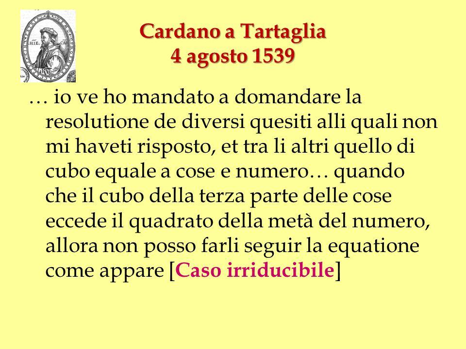 Cardano a Tartaglia 4 agosto 1539 … io ve ho mandato a domandare la resolutione de diversi quesiti alli quali non mi haveti risposto, et tra li altri