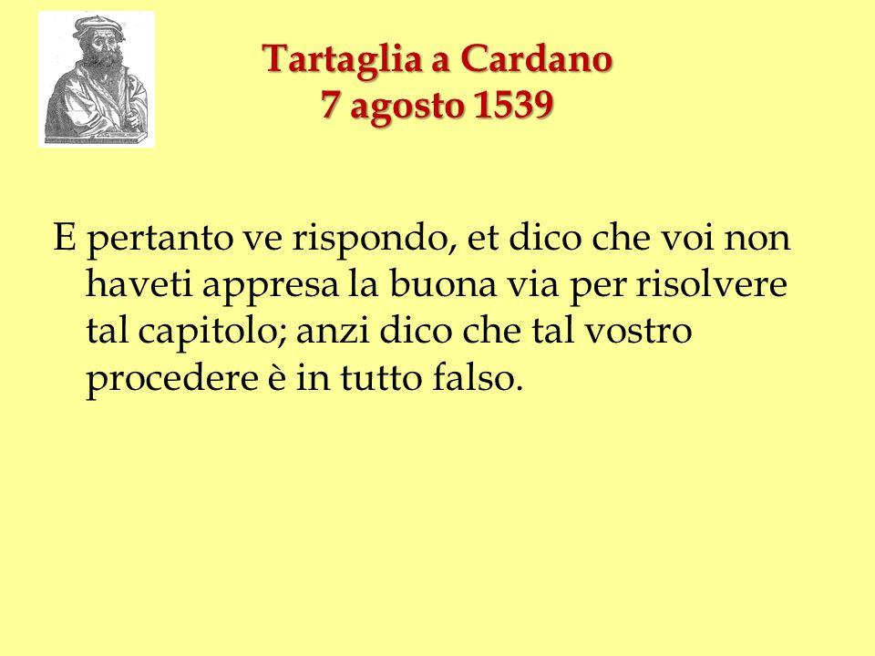 Tartaglia a Cardano 7 agosto 1539 E pertanto ve rispondo, et dico che voi non haveti appresa la buona via per risolvere tal capitolo; anzi dico che ta