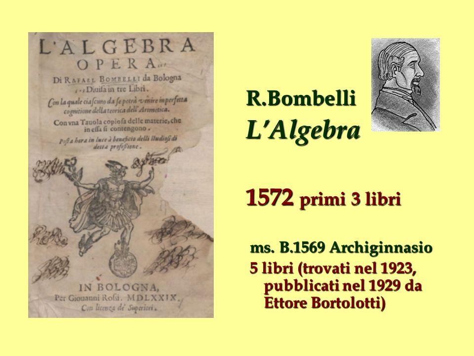 R.BombelliLAlgebra 1572 primi 3 libri ms. B.1569 Archiginnasio ms. B.1569 Archiginnasio 5 libri (trovati nel 1923, pubblicati nel 1929 da Ettore Borto