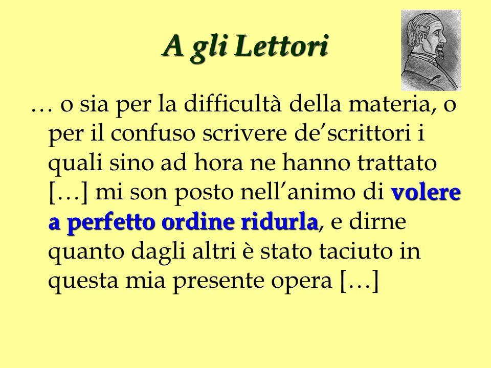 A gli Lettori volere a perfetto ordine ridurla … o sia per la difficultà della materia, o per il confuso scrivere descrittori i quali sino ad hora ne