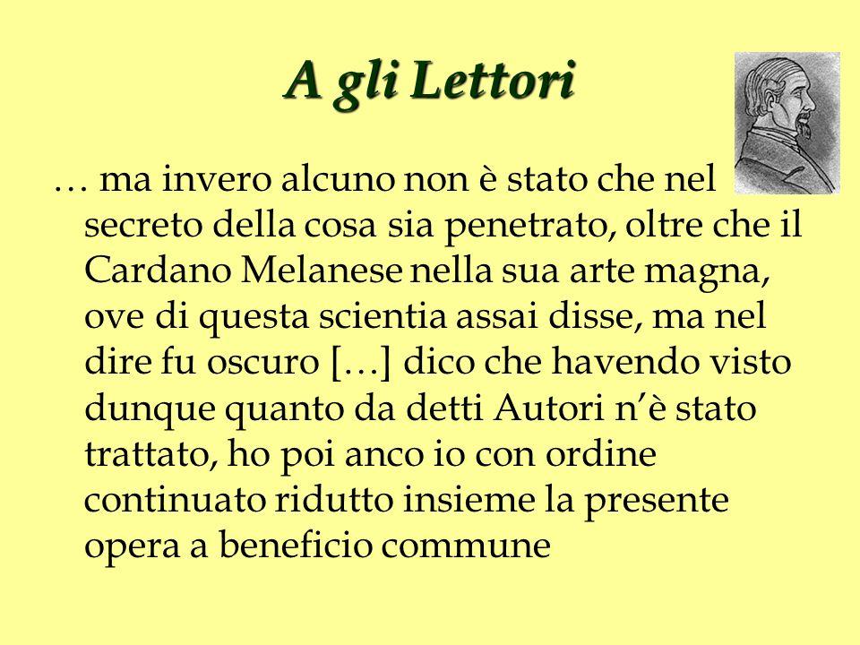 A gli Lettori … ma invero alcuno non è stato che nel secreto della cosa sia penetrato, oltre che il Cardano Melanese nella sua arte magna, ove di ques
