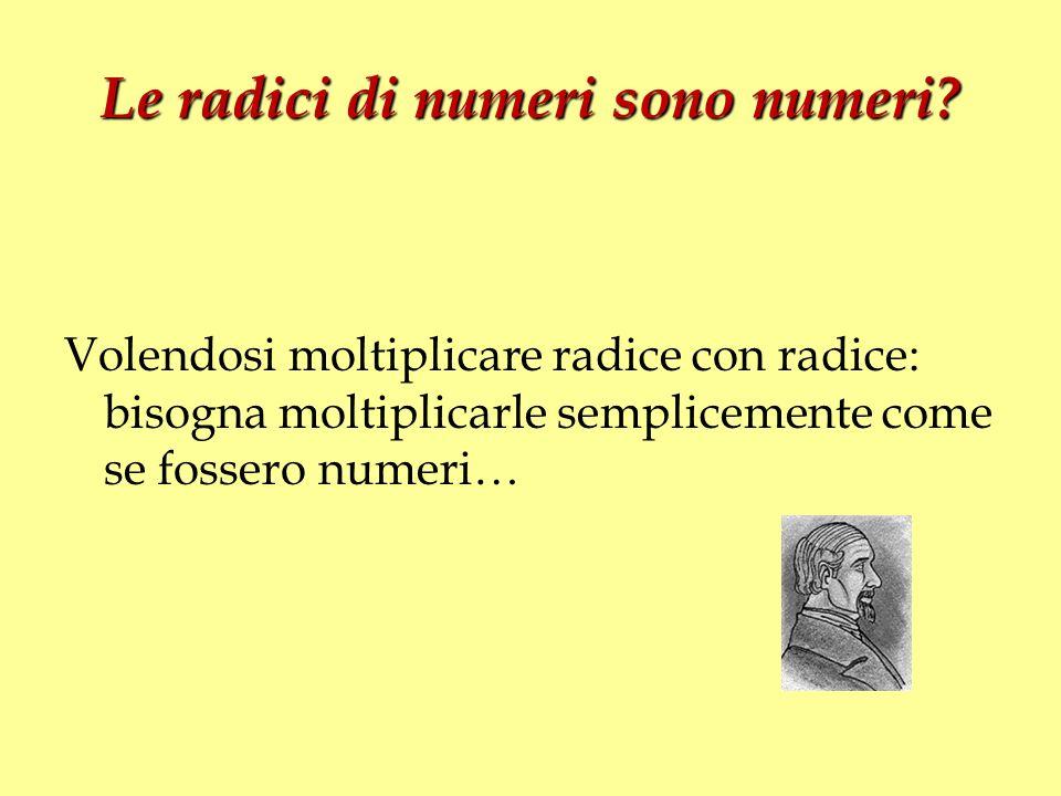 Le radici di numeri sono numeri? Volendosi moltiplicare radice con radice: bisogna moltiplicarle semplicemente come se fossero numeri…