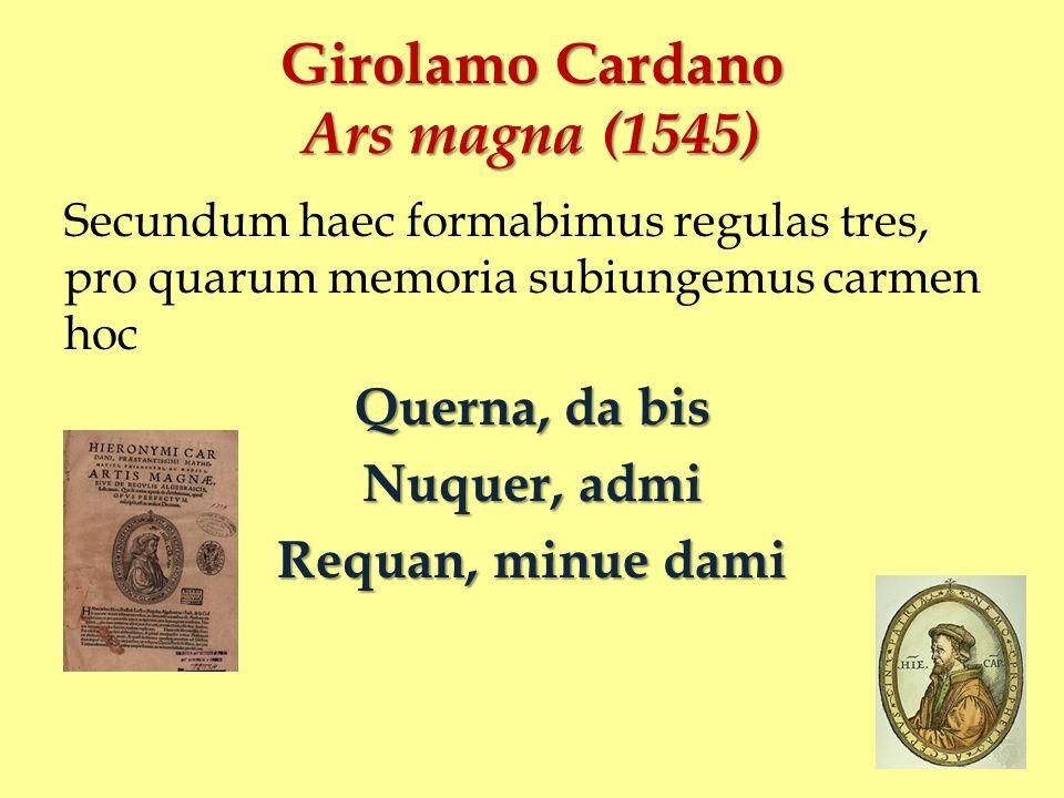 Girolamo Cardano Ars magna (1545) Secundum haec formabimus regulas tres, pro quarum memoria subiungemus carmen hoc Querna, da bis Nuquer, admi Requan,