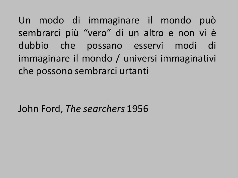 Un modo di immaginare il mondo può sembrarci più vero di un altro e non vi è dubbio che possano esservi modi di immaginare il mondo / universi immaginativi che possono sembrarci urtanti John Ford, The searchers 1956