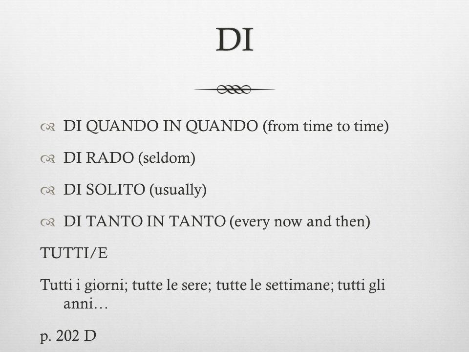 DI DI QUANDO IN QUANDO (from time to time) DI RADO (seldom) DI SOLITO (usually) DI TANTO IN TANTO (every now and then) TUTTI/E Tutti i giorni; tutte l