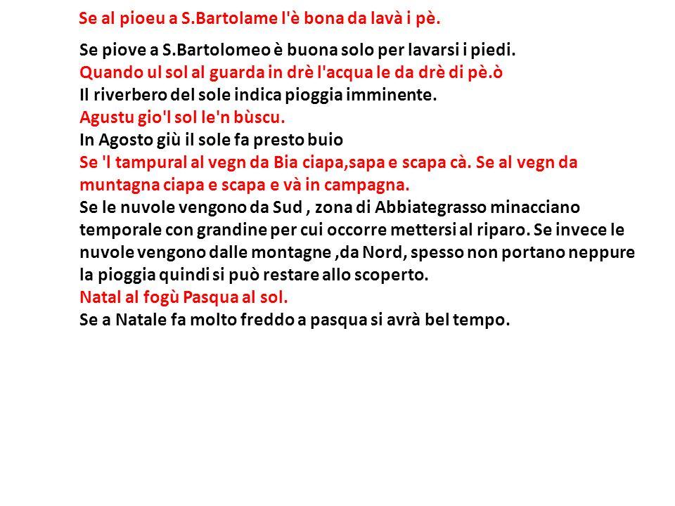 Se al pioeu a S.Bartolame l'è bona da lavà i pè. Se piove a S.Bartolomeo è buona solo per lavarsi i piedi. Quando ul sol al guarda in drè l'acqua le d