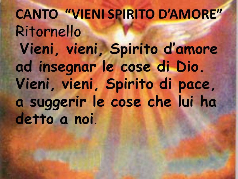 CANTO VIENI SPIRITO DAMORE Ritornello Vieni, vieni, Spirito damore ad insegnar le cose di Dio. Vieni, vieni, Spirito di pace, a suggerir le cose che l