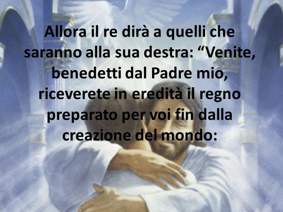 Allora il re dirà a quelli che saranno alla sua destra: Venite, benedetti dal Padre mio, riceverete in eredità il regno preparato per voi fin dalla cr