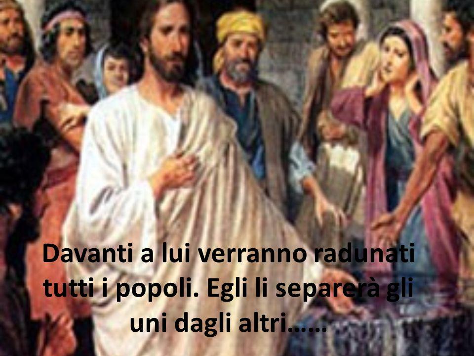 Davanti a lui verranno radunati tutti i popoli. Egli li separerà gli uni dagli altri……