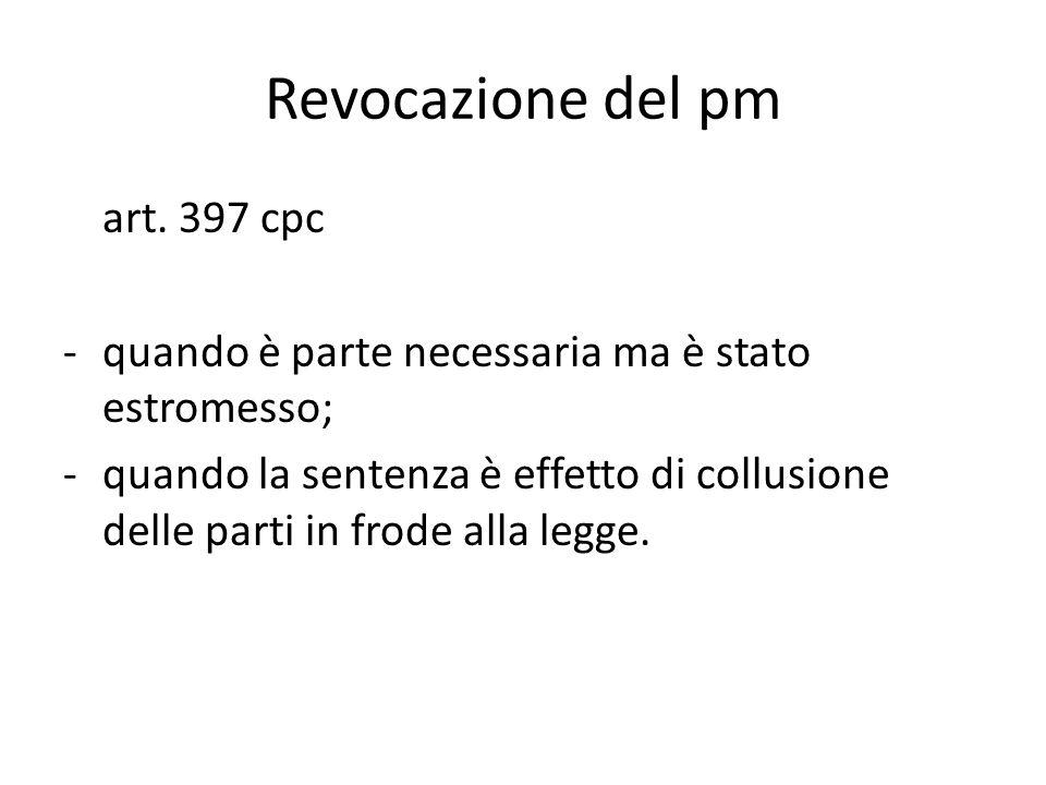 Revocazione del pm art. 397 cpc -quando è parte necessaria ma è stato estromesso; -quando la sentenza è effetto di collusione delle parti in frode all