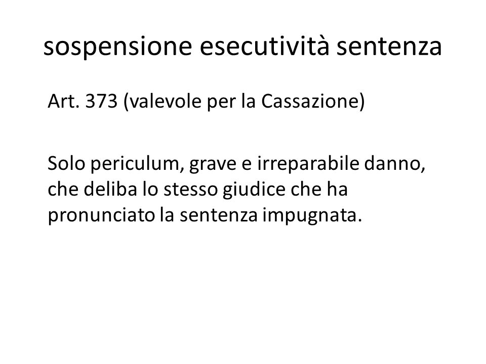 sospensione esecutività sentenza Art. 373 (valevole per la Cassazione) Solo periculum, grave e irreparabile danno, che deliba lo stesso giudice che ha