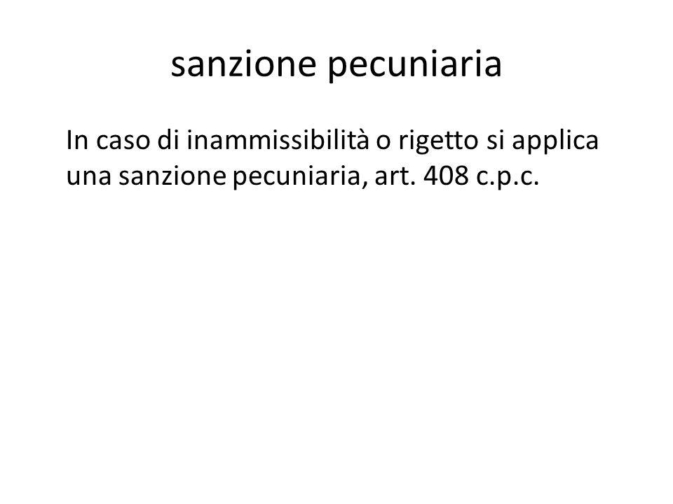 sanzione pecuniaria In caso di inammissibilità o rigetto si applica una sanzione pecuniaria, art.