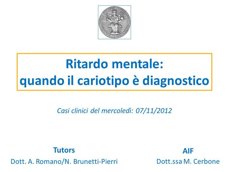 Ritardo mentale: quando il cariotipo è diagnostico Casi clinici del mercoledì: 07/11/2012 Tutors Dott. A. Romano/N. Brunetti-Pierri AIF Dott.ssa M. Ce