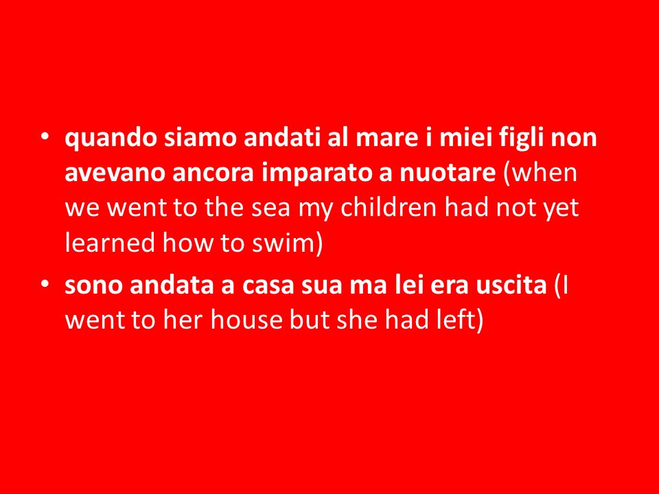 quando siamo andati al mare i miei figli non avevano ancora imparato a nuotare (when we went to the sea my children had not yet learned how to swim) sono andata a casa sua ma lei era uscita (I went to her house but she had left)