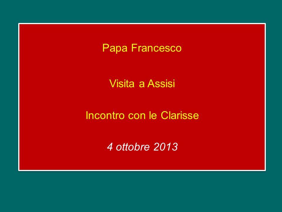 Papa Francesco Visita a Assisi Incontro con le Clarisse 4 ottobre 2013 Papa Francesco Visita a Assisi Incontro con le Clarisse 4 ottobre 2013