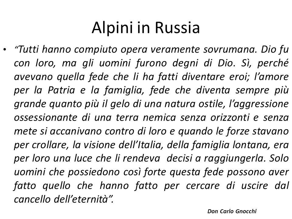 Alpini in Russia Tutti hanno compiuto opera veramente sovrumana. Dio fu con loro, ma gli uomini furono degni di Dio. Sì, perché avevano quella fede ch