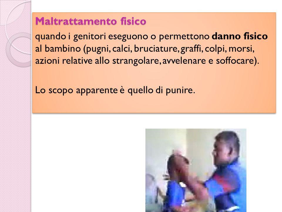 Il maltrattamento Maltrattamento fisico quando i genitori eseguono o permettono danno fisico al bambino (pugni, calci, bruciature, graffi, colpi, mors