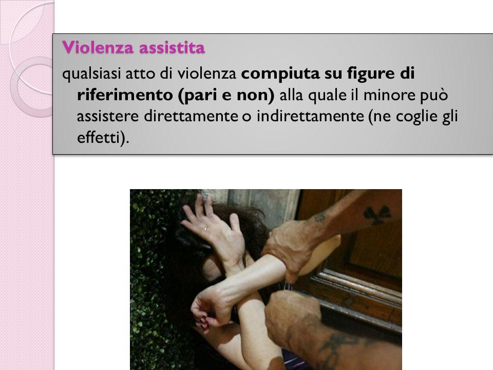 Violenza assistita qualsiasi atto di violenza compiuta su figure di riferimento (pari e non) alla quale il minore può assistere direttamente o indiret