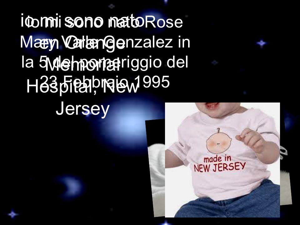 io mi sono nato Rose Mary Valle Gonzalez in la 5 del pomeriggio del 23 Febbraio 1995 io mi sono nato en Orange Memorial Hospital, New Jersey