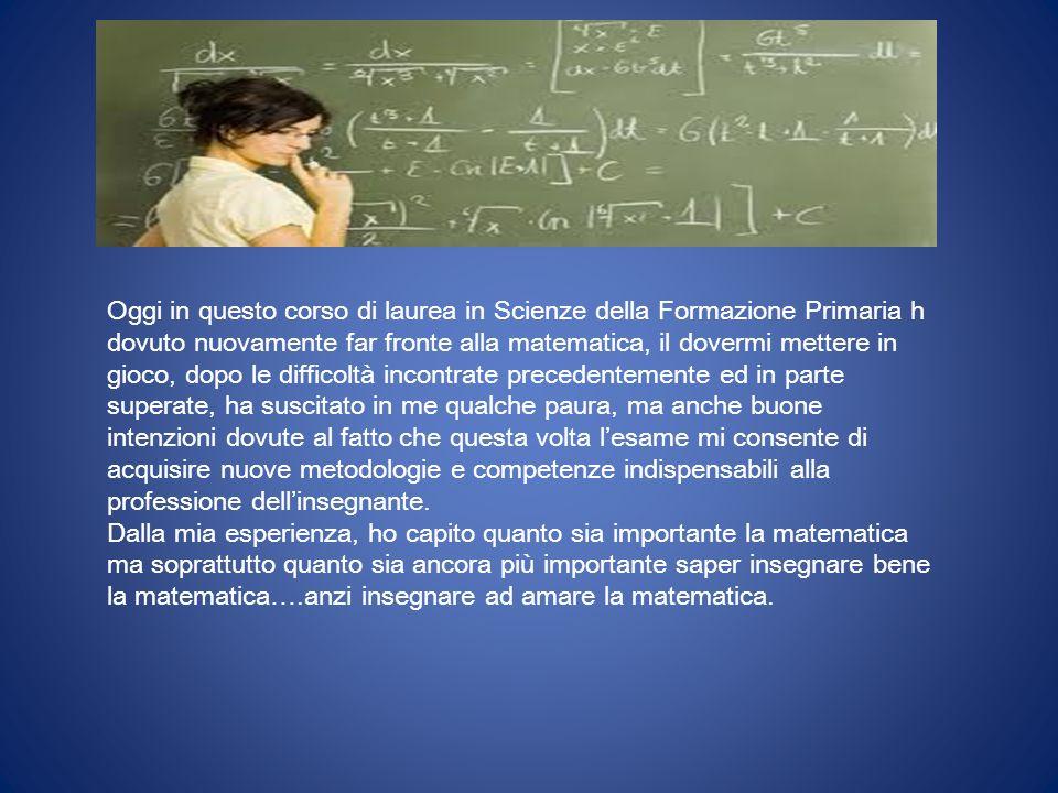 Oggi in questo corso di laurea in Scienze della Formazione Primaria h dovuto nuovamente far fronte alla matematica, il dovermi mettere in gioco, dopo