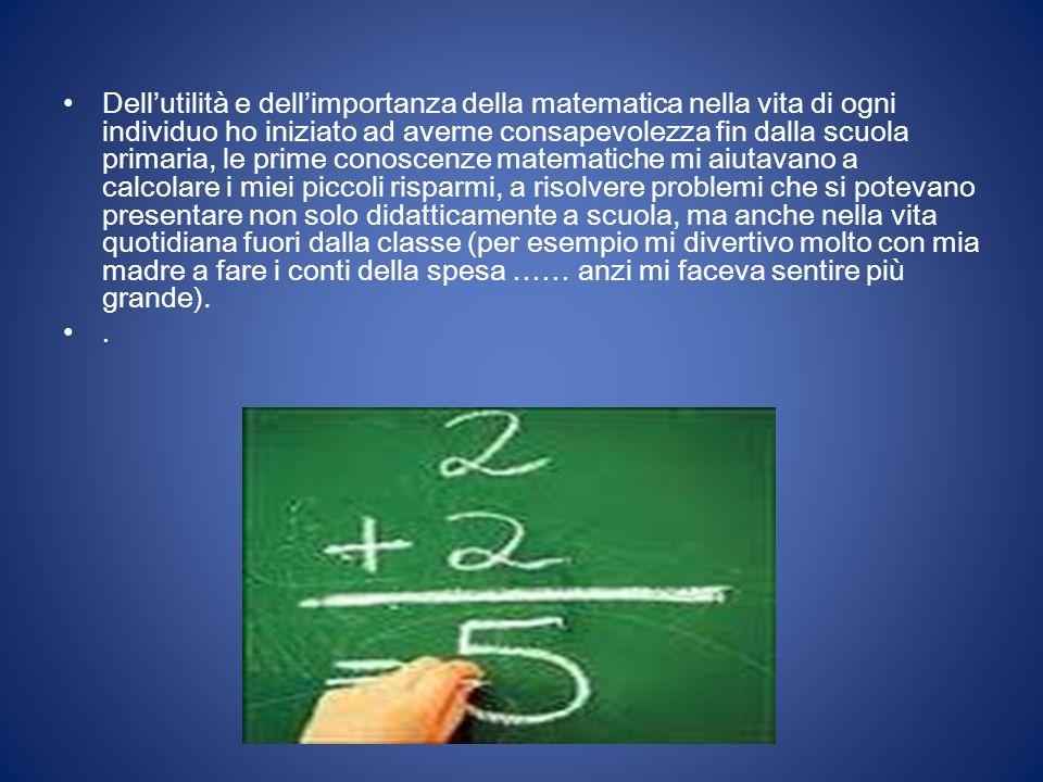 Dellutilità e dellimportanza della matematica nella vita di ogni individuo ho iniziato ad averne consapevolezza fin dalla scuola primaria, le prime co