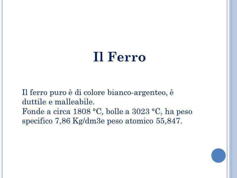 Il Ferro Il ferro puro è di colore bianco-argenteo, è duttile e malleabile. Fonde a circa 1808 °C, bolle a 3023 °C, ha peso specifico 7,86 Kg/dm3e pes